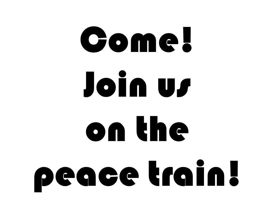 Come! Join us on the peace train!