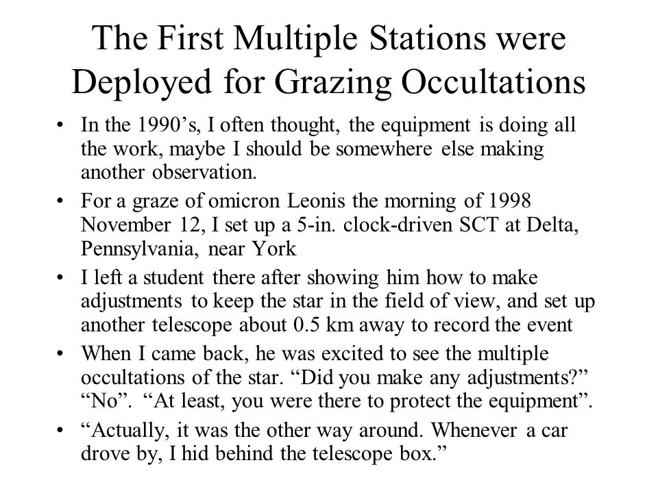 The First Multiple Stations were Deployed for Grazing Occultations In the 1990s, I often thought, the equipment is doing all the work, maybe I should be somewhere else making another observation.