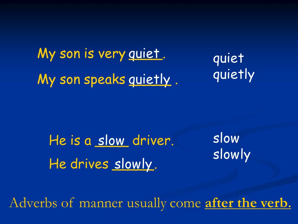 My son speaks _____. My son is very ____. quietly He is a ____ driver. He drives _____.slowly quiet quietly quiet slow slowly My son speaks _____. My