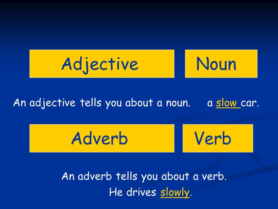 Adjective Adverb Noun Verb An adjective tells you about a noun. a slow car. An adverb tells you about a verb. He drives slowly.
