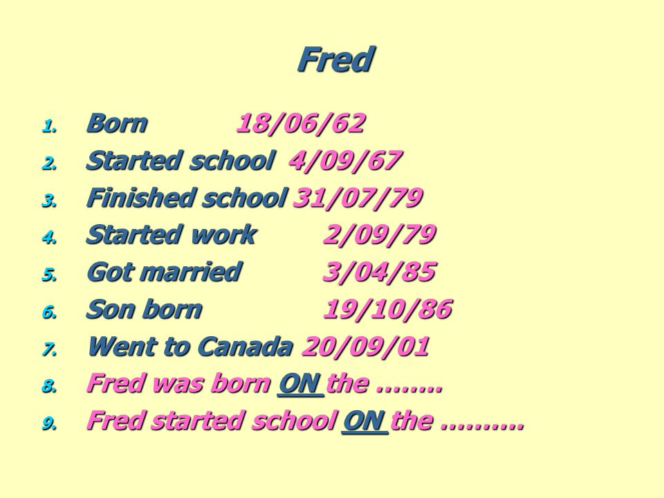 Fred 1. Born 18/06/62 2. Started school 4/09/67 3. Finished school 31/07/79 4. Started work 2/09/79 5. Got married 3/04/85 6. Son born 19/10/86 7. Wen