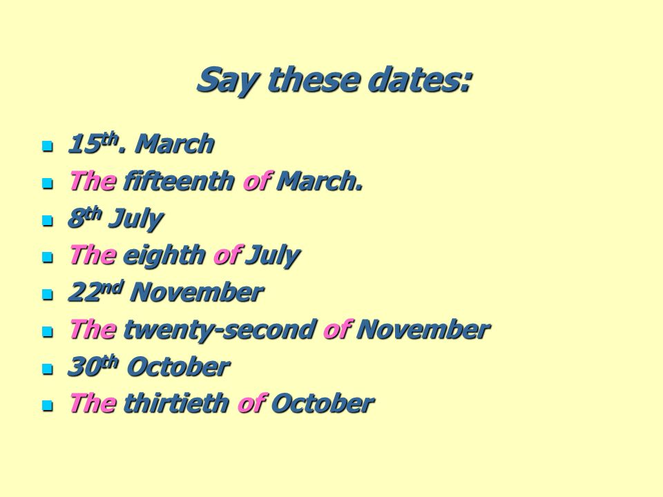 Say these dates: 15 th. March 15 th. March The fifteenth of March. The fifteenth of March. 8 th July 8 th July The eighth of July The eighth of July 2