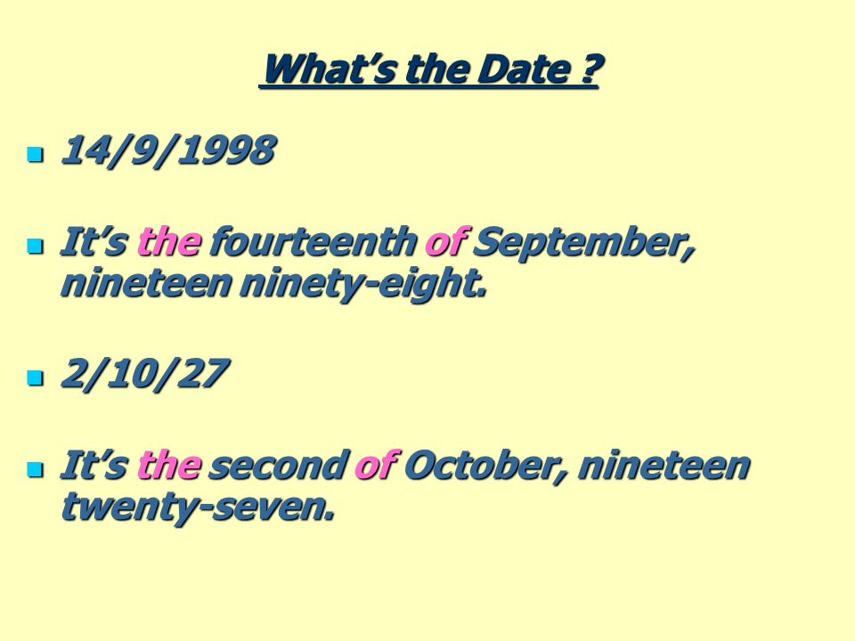 Whats the Date ? 14/9/1998 14/9/1998 Its the fourteenth of September, nineteen ninety-eight. Its the fourteenth of September, nineteen ninety-eight. 2