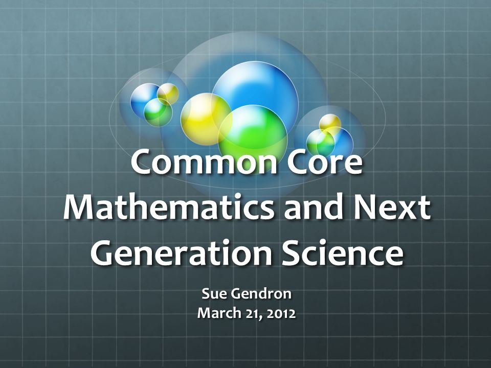 Common Core Mathematics and Next Generation Science Sue Gendron March 21, 2012