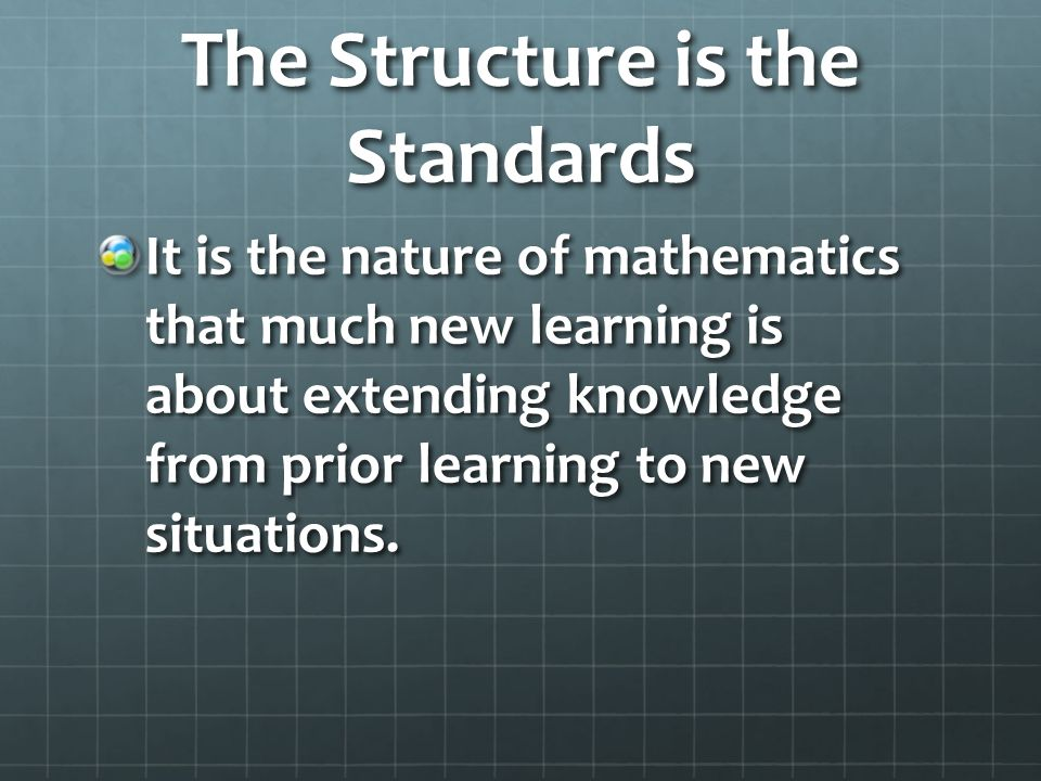 The Structure is the Standards It is the nature of mathematics that much new learning is about extending knowledge from prior learning to new situations.