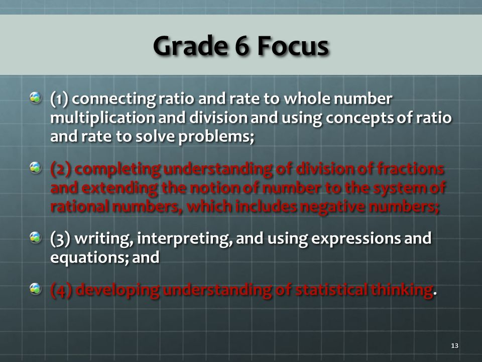 Grade 6 Focus (1) connecting ratio and rate to whole number multiplication and division and using concepts of ratio and rate to solve problems; (2) completing understanding of division of fractions and extending the notion of number to the system of rational numbers, which includes negative numbers; (3) writing, interpreting, and using expressions and equations; and (4) developing understanding of statistical thinking.