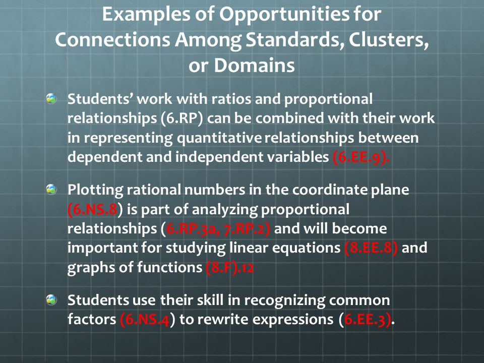 Examples of Opportunities for Connections Among Standards, Clusters, or Domains Students work with ratios and proportional relationships (6.RP) can be combined with their work in representing quantitative relationships between dependent and independent variables (6.EE.9).