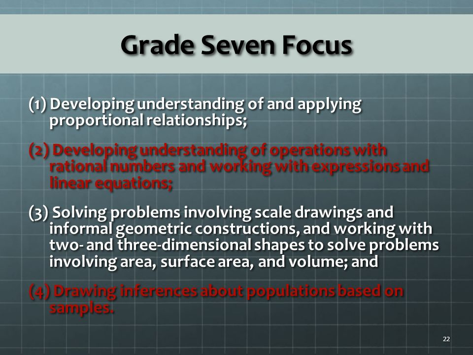Grade Seven Focus (1) Developing understanding of and applying proportional relationships; (2) Developing understanding of operations with rational numbers and working with expressions and linear equations; (3) Solving problems involving scale drawings and informal geometric constructions, and working with two- and three-dimensional shapes to solve problems involving area, surface area, and volume; and (4) Drawing inferences about populations based on samples.