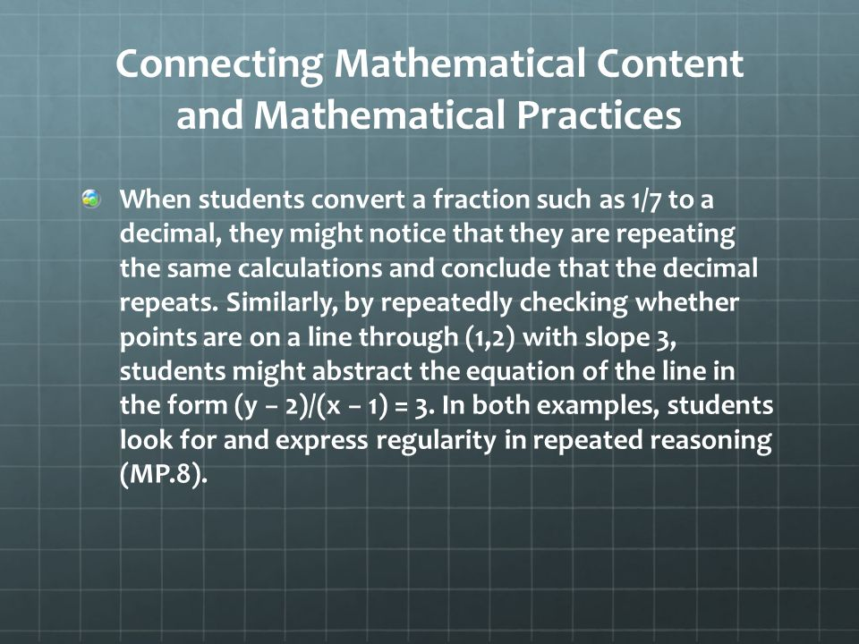 Connecting Mathematical Content and Mathematical Practices When students convert a fraction such as 1/7 to a decimal, they might notice that they are repeating the same calculations and conclude that the decimal repeats.