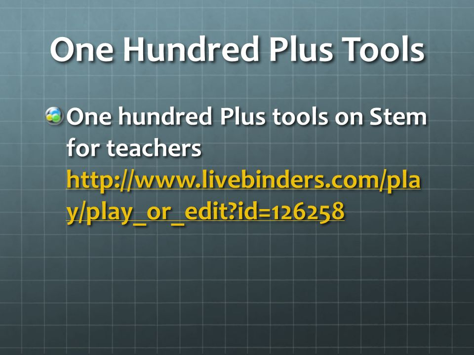 One Hundred Plus Tools One hundred Plus tools on Stem for teachers http://www.livebinders.com/pla y/play_or_edit?id=126258 http://www.livebinders.com/pla y/play_or_edit?id=126258 http://www.livebinders.com/pla y/play_or_edit?id=126258