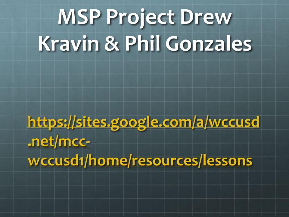 MSP Project Drew Kravin & Phil Gonzales https://sites.google.com/a/wccusd.net/mcc- wccusd1/home/resources/lessons https://sites.google.com/a/wccusd.ne