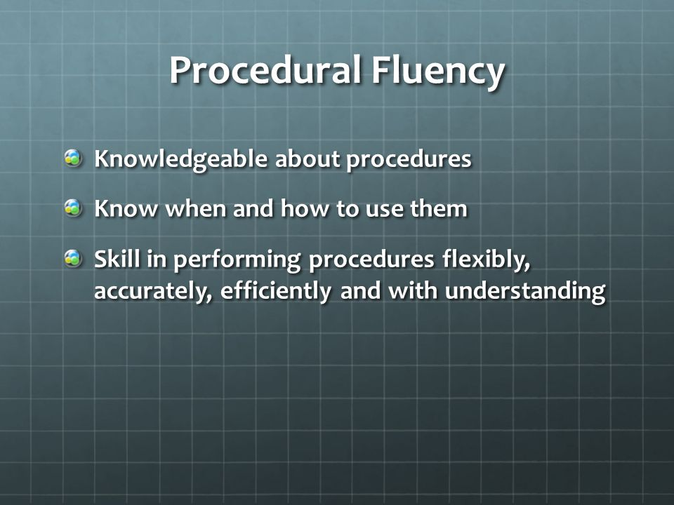 Procedural Fluency Knowledgeable about procedures Know when and how to use them Skill in performing procedures flexibly, accurately, efficiently and with understanding