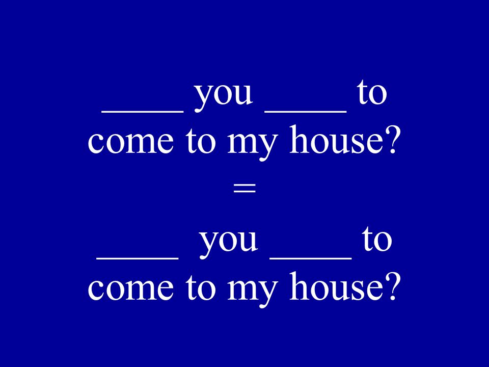 Would you like to come to my house? = Do you want to come to my house?