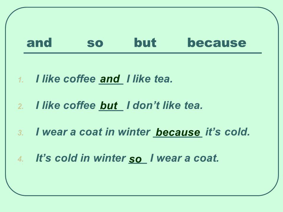 and so but because 1. I like coffee ____ I like tea. 2. I like coffee ____ I dont like tea. 3. I wear a coat in winter ________ its cold. 4. Its cold