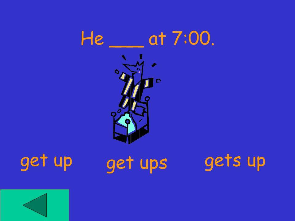 I ___ at 6:10. get upsgets up get up