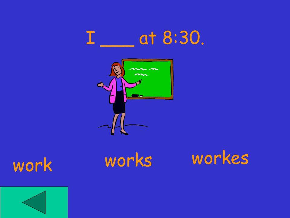 I ___ at 8:30. workes works work