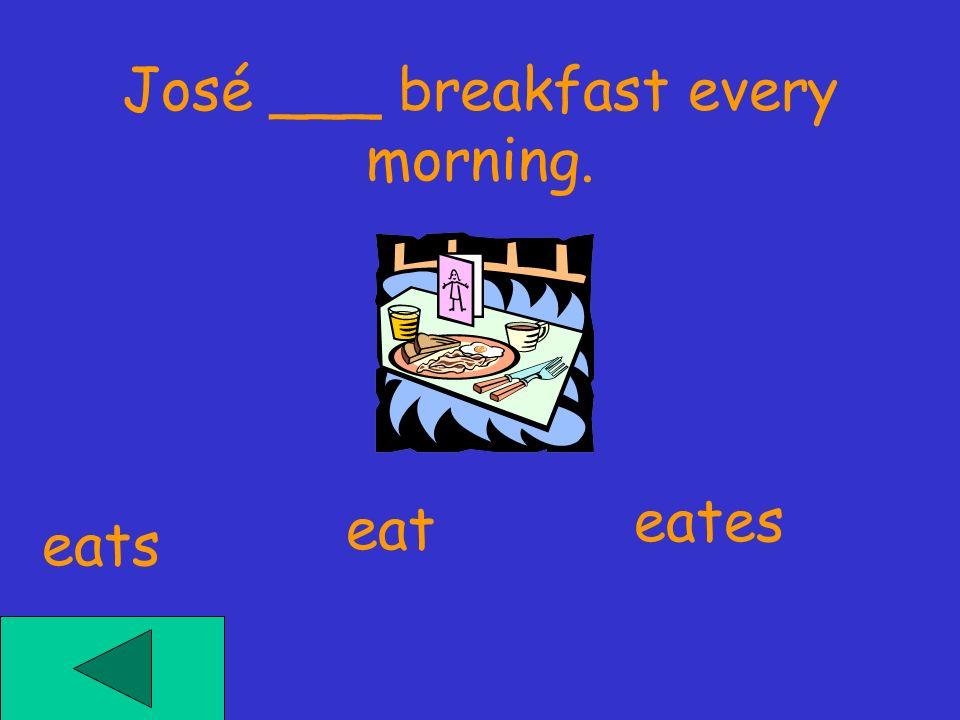 José ___ breakfast every morning. eates eat eats