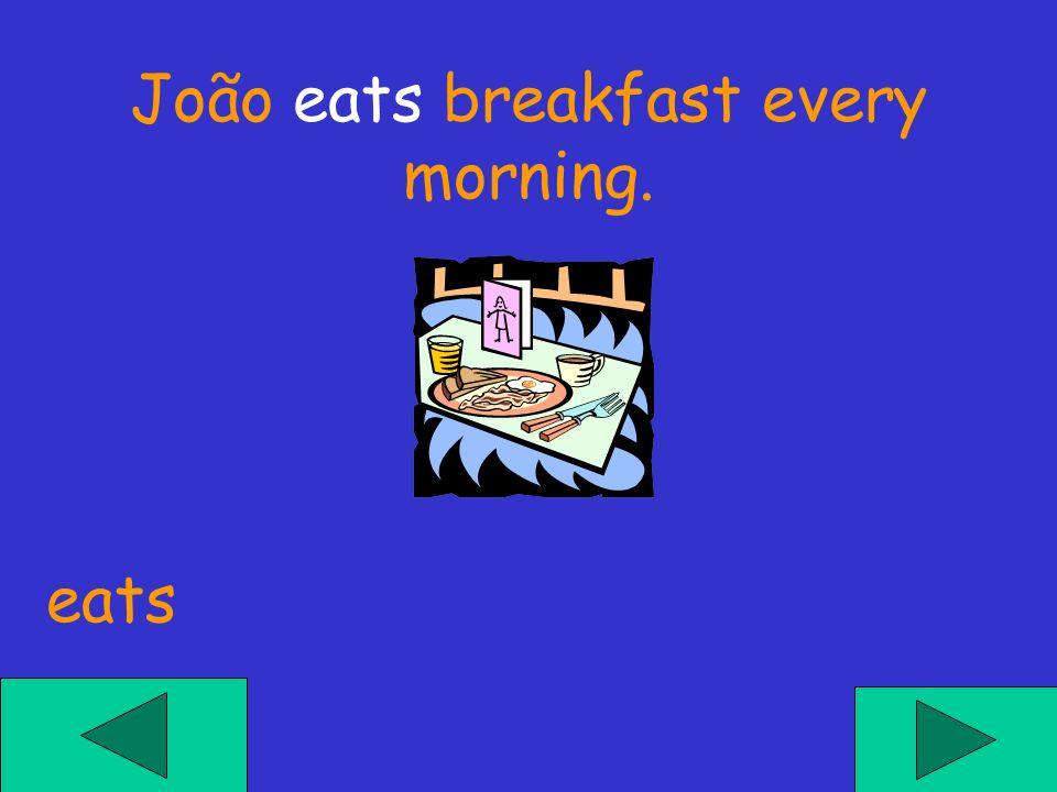 João eats breakfast every morning. eats