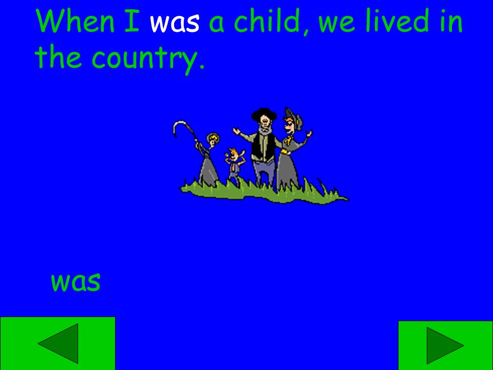 was were When I ____ a child, we lived in the country.