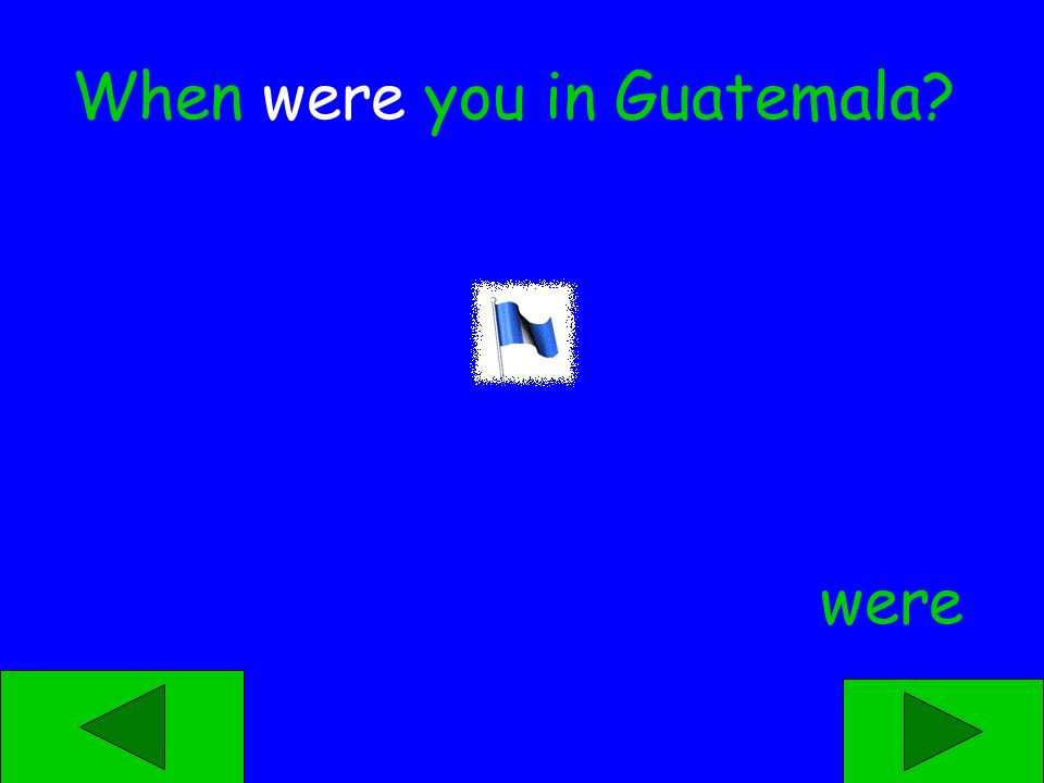 was were When ____ you in Guatemala?