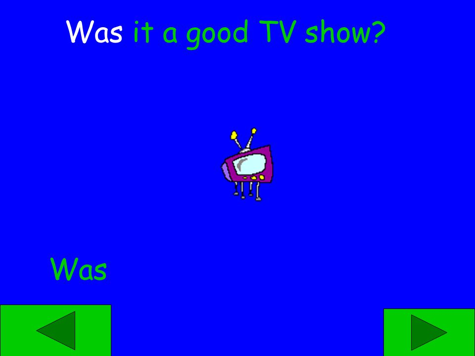 _____ it a good TV show? Was Were
