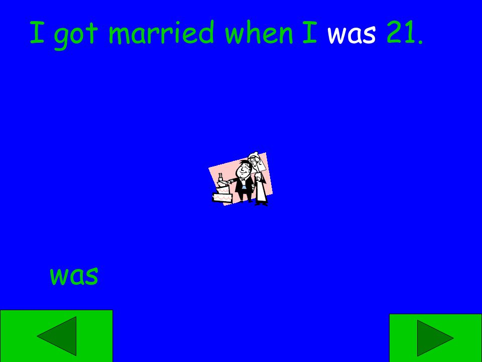 was were I got married when I ____ 21.