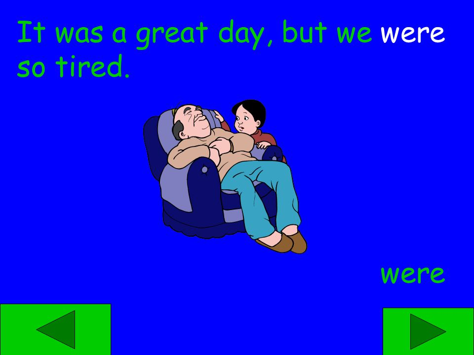 was were It was a great day, but we ____ so tired.