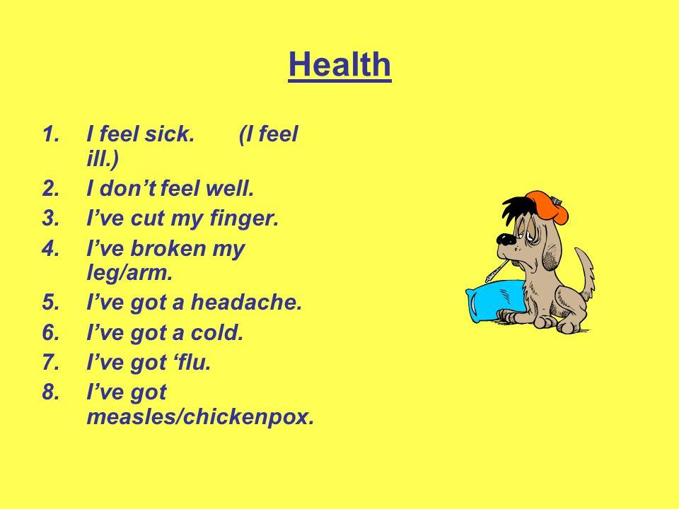 Health 1.I feel sick. (I feel ill.) 2.I dont feel well. 3.Ive cut my finger. 4.Ive broken my leg/arm. 5.Ive got a headache. 6.Ive got a cold. 7.Ive go