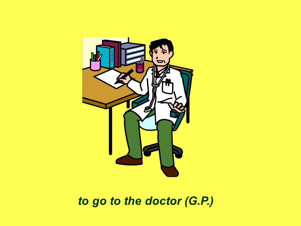 to go to the doctor (G.P.)