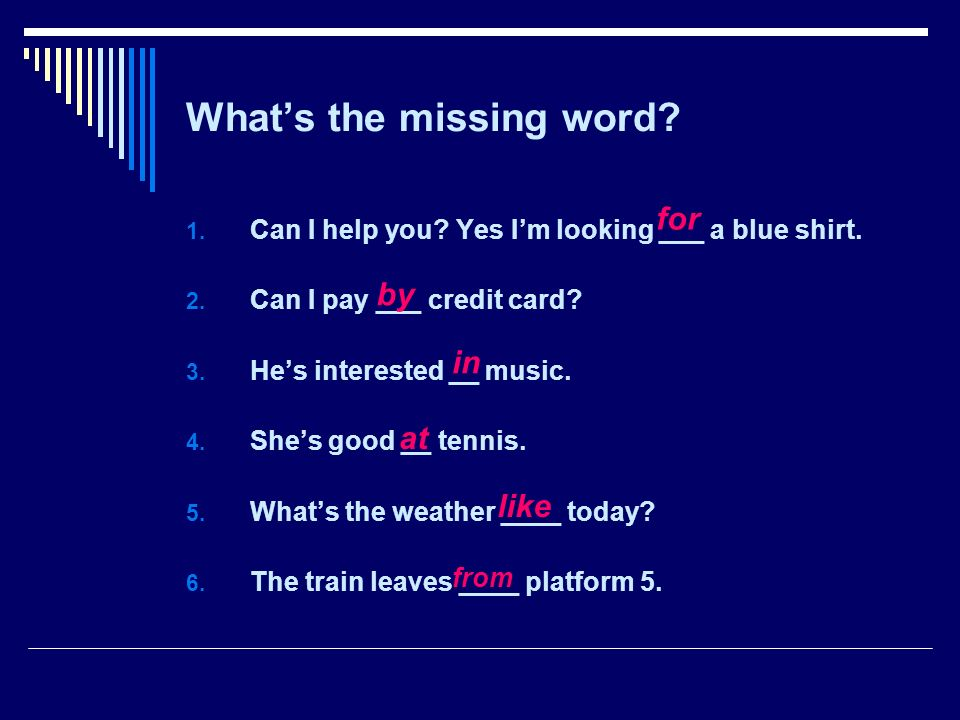 Whats the missing word. 1. Can I help you. Yes Im looking ___ a blue shirt.