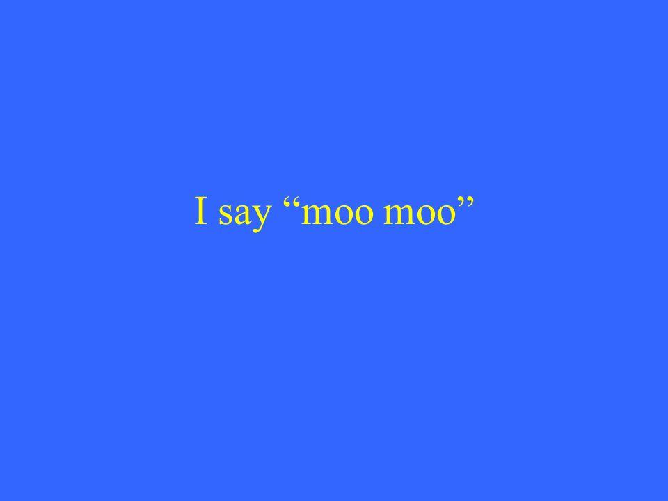 I say moo moo