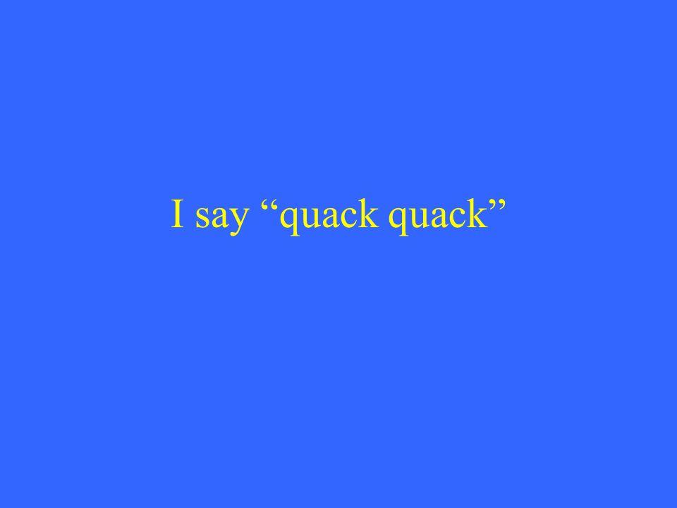 I say quack quack