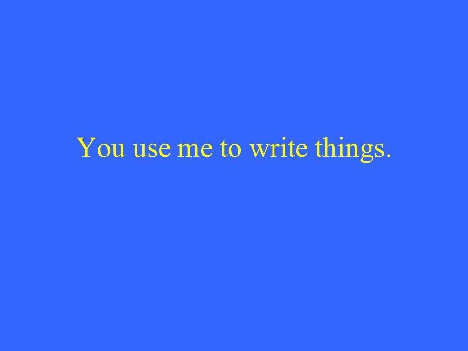 You use me to write things.
