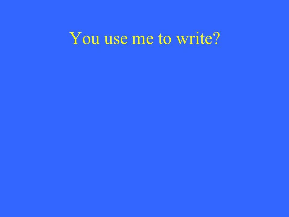You use me to write