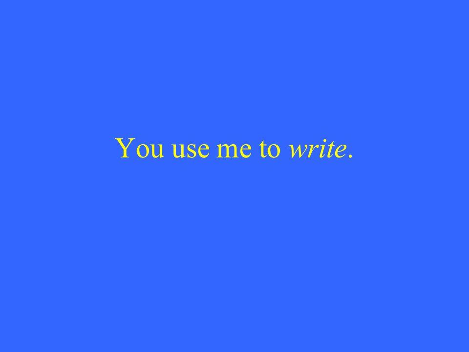 You use me to write.