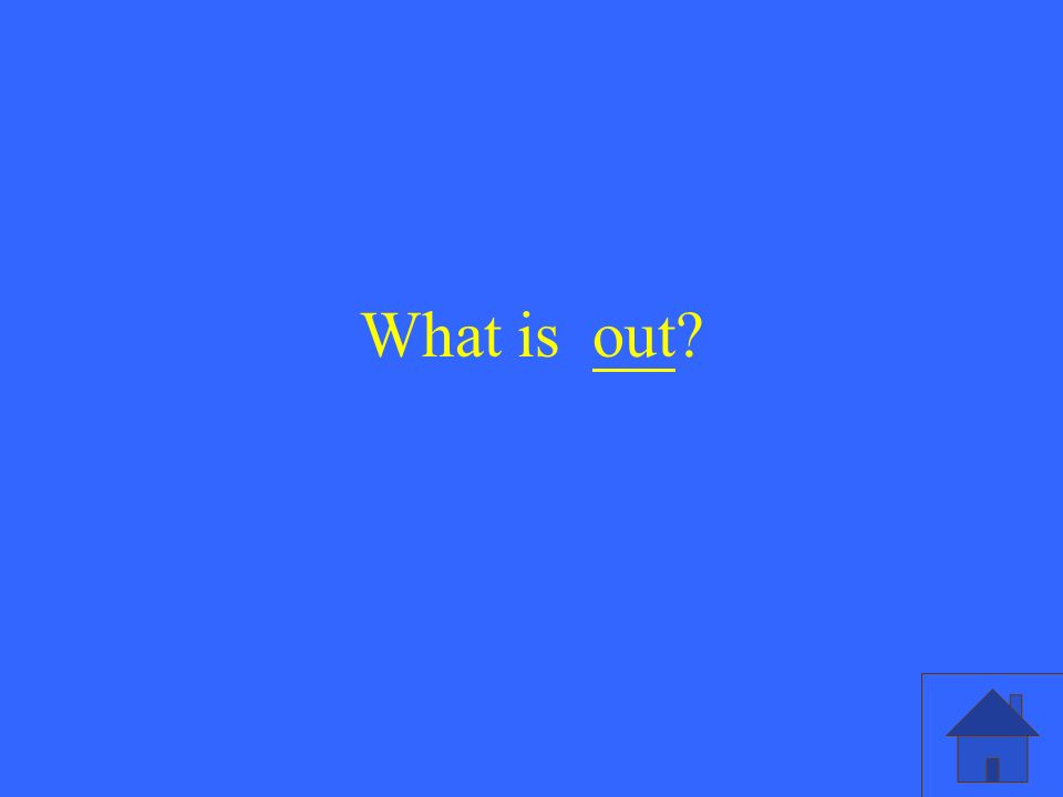 What is out?