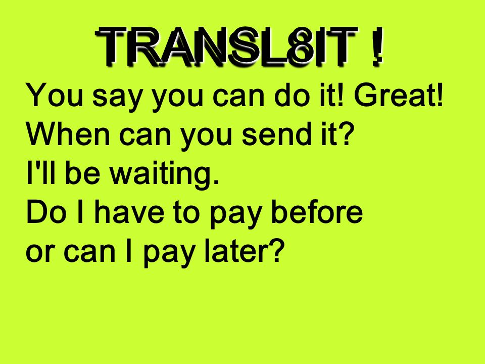 TRANSL8IT ! U sA U cn do it! gr8! wen cn U snd it Ill b w8N. Do I hav 2 pA b4 o cn I pA l8r