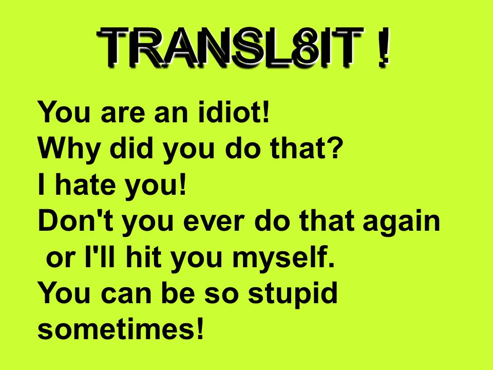 TRANSL8IT . U R an idiot. Y did U do dat. I h8 U.
