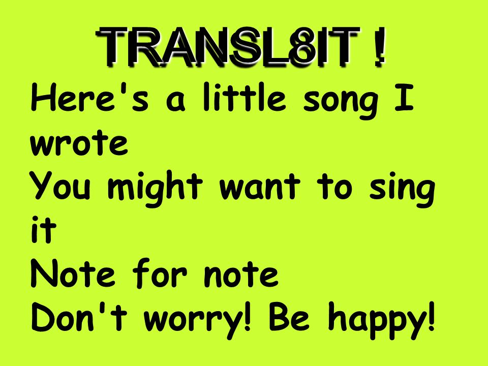 TRANSL8IT ! hErz a ltl song I rOt U mite wnt 2 sing it nOt 4 nOt dun wori! b :-)!