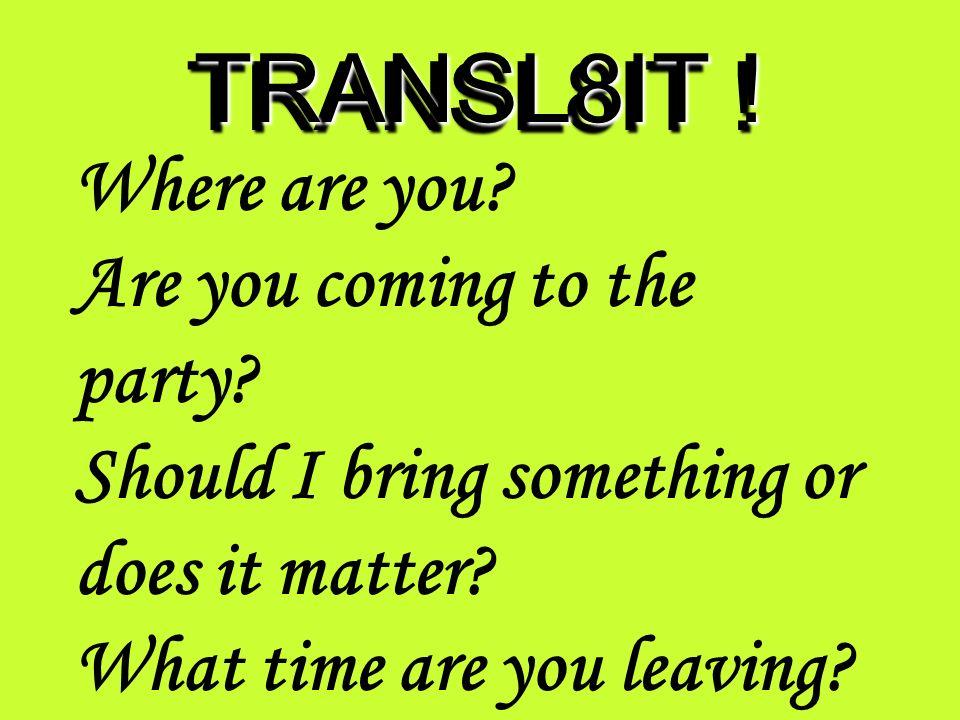 TRANSL8IT ! whr R u? R U comin 2 d pRT? shud I brng somTIN o duz it m@R? wot tym R U lEvN?