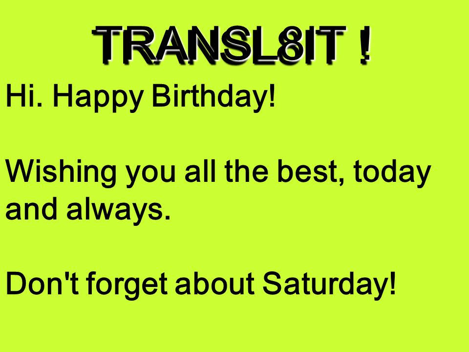 TRANSL8IT ! Hi. :-) bday! wshN U aL d best, 2day & alwys. dun 4get bout s@RdA !