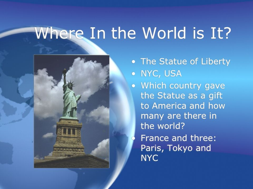 Where In the World is It? The Statue of Liberty NYC, USA Which country gave the Statue as a gift to America and how many are there in the world? Franc