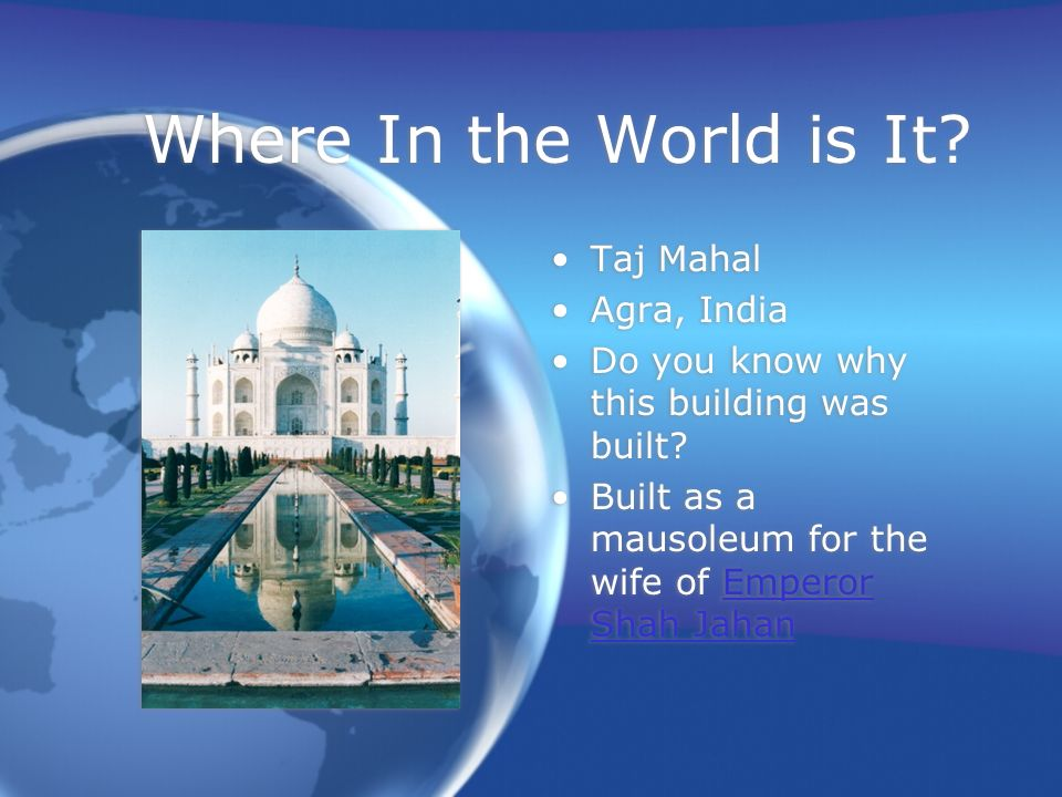 Where In the World is It. Taj Mahal Agra, India Do you know why this building was built.