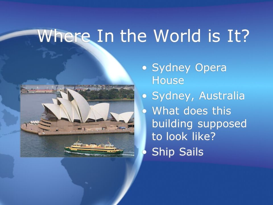 Where In the World is It? Sydney Opera House Sydney, Australia What does this building supposed to look like? Ship Sails Sydney Opera House Sydney, Au
