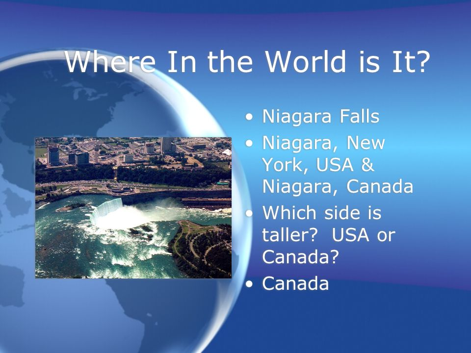 Where In the World is It? Niagara Falls Niagara, New York, USA & Niagara, Canada Which side is taller? USA or Canada? Canada Niagara Falls Niagara, Ne