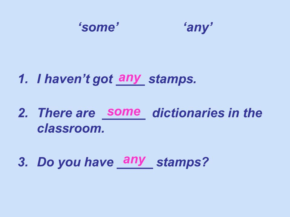some any 1.I havent got ____ stamps. 2.There are ______ dictionaries in the classroom.