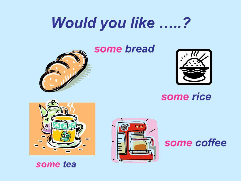 Would you like ….. some bread some rice some coffee some tea