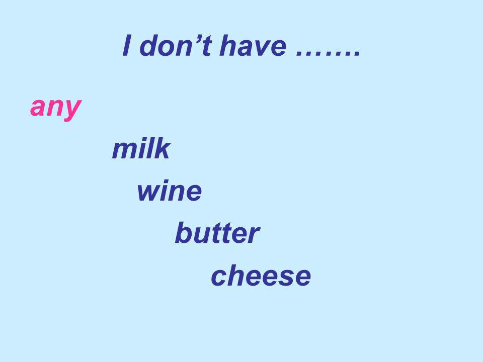 I dont have ……. any milk wine butter cheese