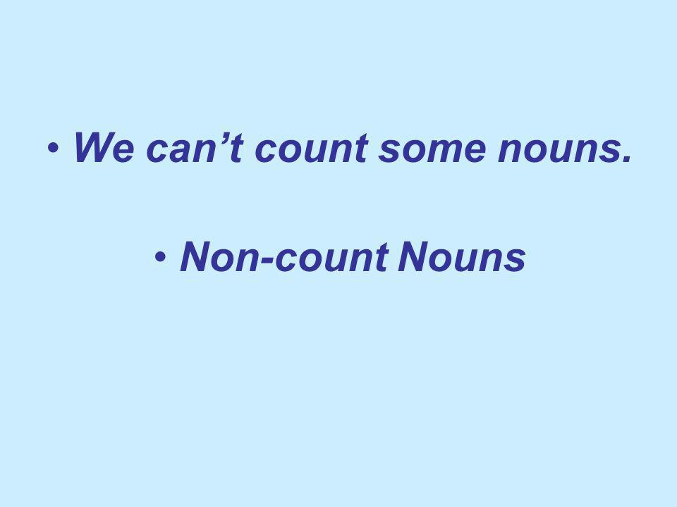 We cant count some nouns. Non-count Nouns