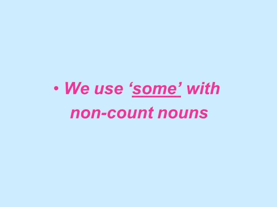 We use some with non-count nouns